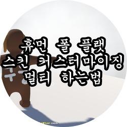 휴먼 폴 플랫 멀티 & 스킨 커스터마이징 간단한 방법!