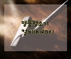 명품청소기 컬비(KIRBY) 완벽한 청소가능