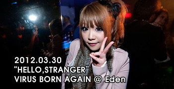 "[ 2012.03.30 ] ""HELLO,STRANGER"" VIRUS BORN AGAIN @ Eden"