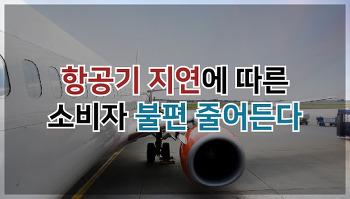 항공기 지연에 따른 소비자 불편 줄어든다!