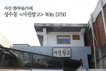 [떠나요] 핫한 실내 출사지! 사진 갤러리&카페, 성수동 <사진창고> With D750