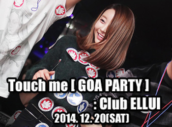 2014. 12. 20 (SAT) Touch me [ GOA PARTY ]@ ELLUI