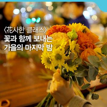 꽃과 함께 보내는 가을의 마지막 밤 [花사한 클래스]