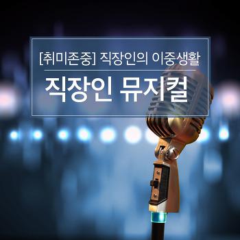 [취미존중] 낮엔 직장인 밤엔 배우 - 직장인의 이중생활 '직장인 뮤지컬'