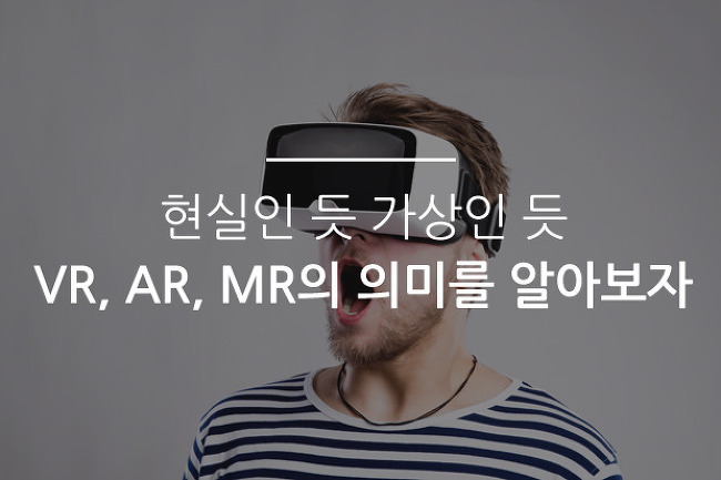 현실인 듯 가상인 듯, VR , AR , MR의 의미를 알아보자