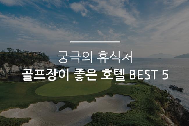 궁극의 휴식처 골프장이 좋은 호텔 BEST 5