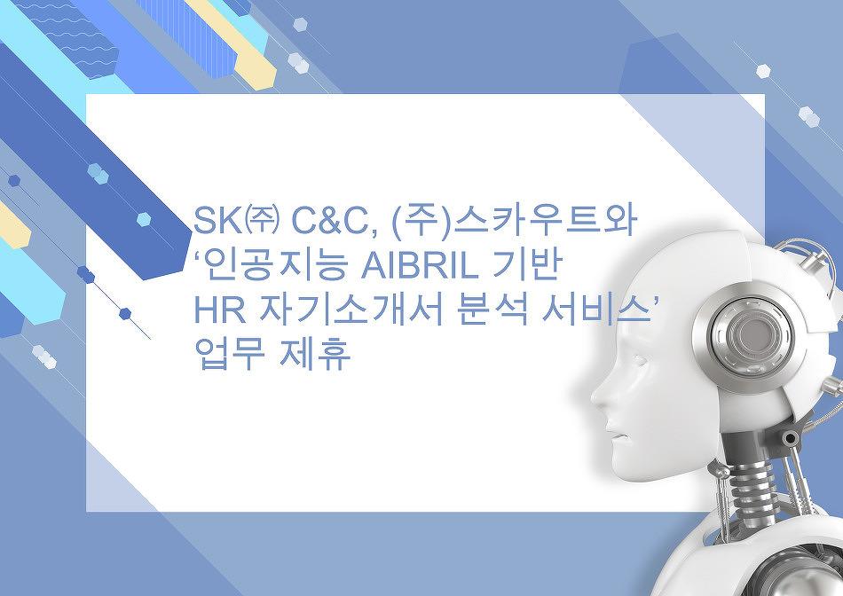 SK㈜ C&C, (주)스카우트와 '인공지능 에이브릴(Aibril) 기반의 HR 자기소개서 분석 서비스..