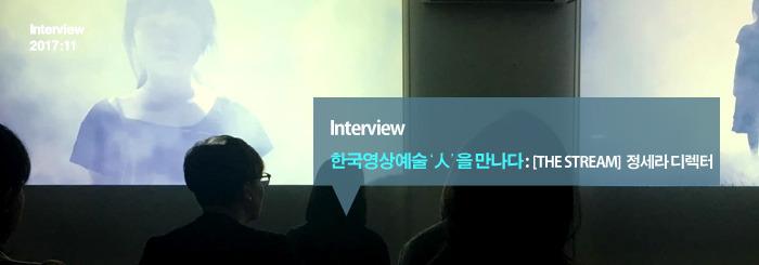 한국 영상예술'人'을 만나다 : [THE STREAM] 정세라 디렉터_Interview